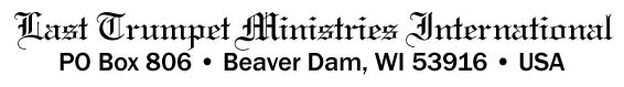 Last Trumpet Ministries - PO Box 806 - Beaver Dam, WI 53916 - USA